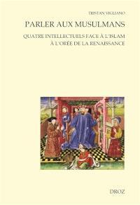 Parler aux musulmans : quatre intellectuels face à l'islam à l'orée de la Renaissance
