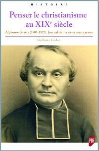 Penser le christianisme au XIXe siècle : Alphonse Gratry (1805-1872) : Journal de ma vie et autres textes