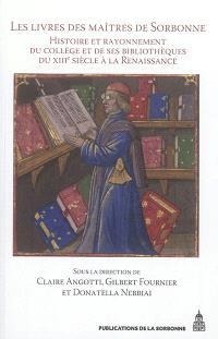 Les livres des maîtres de Sorbonne : histoire et rayonnement du collège et de ses bibliothèques du XIIIe siècle à la Renaissance