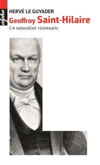 Geoffroy Saint-Hilaire 1772-1844 : un naturaliste visionnaire
