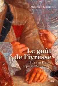 Le goût de l'ivresse : boire en France depuis le Moyen Age : Ve-XXIe-siècle