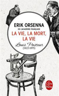 La vie, la mort, la vie : Louis Pasteur, 1822-1895