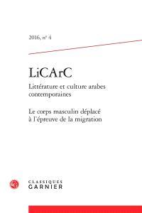 LiCArC : littérature et culture arabes contemporaines. n° 4, Le corps masculin déplacé à l'épreuve de la migration