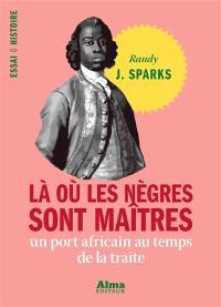 Là où les nègres sont maîtres : un port africain au temps de la traite