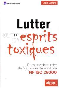Lutter contre les esprits toxiques : dans une démarche de responsabilité sociétale NF ISO 26000