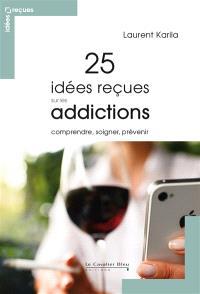 25 idées reçues sur les addictions : comprendre, soigner, prévenir