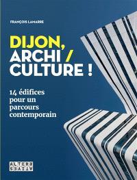 Dijon, archi-culture ! : 14 édifices pour un parcours contemporain