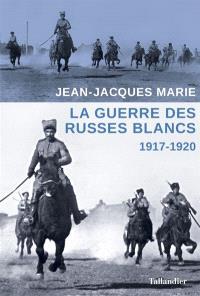 La guerre des Russes blancs : l'échec d'une restauration inavouée : 1917-1920