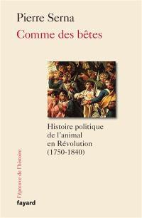Comme des bêtes : histoire politique de l'animal en Révolution : 1750-1840
