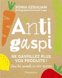 Anti-gaspi : ne gaspillez plus vos produits ! : tous les conseils en 200 recettes