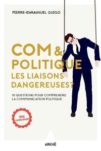 Com & politique : les liaisons dangereuses ? : 10 questions pour comprendre la communication politique