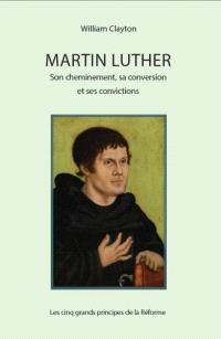 Martin Luther : son cheminement, sa conversion et ses convictions : les cinq grands principes de la Réforme