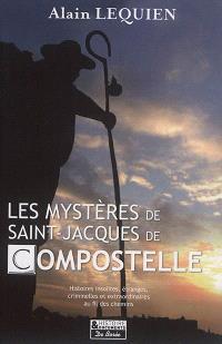 Les mystères de Saint-Jacques-de-Compostelle : histoires insolites, étranges, criminelles et extraordinaires au fil des chemins
