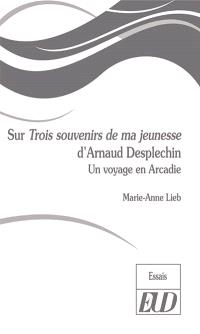 Sur Trois souvenirs de ma jeunesse d'Arnaud Desplechin : un voyage en Arcadie