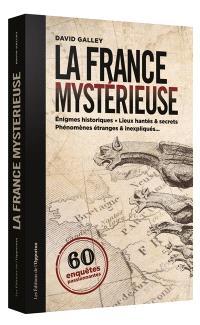 La France mystérieuse : 60 enquêtes passionnantes : énigmes historiques, lieux hantés & secrets, phénomènes étranges & inexpliqués...