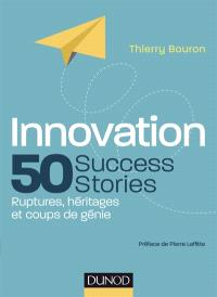 Innovation : 50 success stories : ruptures, héritages et coups de génie