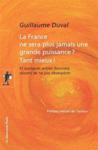 La France ne sera plus jamais une grande puissance ? Tant mieux ! : et quelques autres (bonnes) raisons de ne pas désespérer