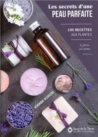 Les secrets d'une peau parfaite : 100 recettes aux plantes à faire soi-même