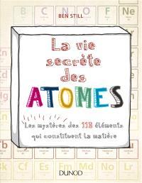 La vie secrète des atomes : les mystères des 118 éléments qui constituent la matière