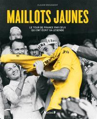 Maillots jaunes : le Tour de France par ceux qui ont écrit sa légende