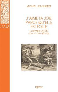 J'aime ta joie parce qu'elle est folle : écrivains en fête (XVIe et XVIIe siècles)
