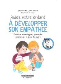 Aidez votre enfant à développer son empathie : exercices et outils pour apprendre à se mettre à la place des autres