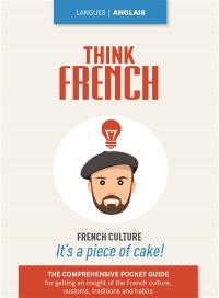 Think French : the comprehensive pocket guide for getting an insight of the French culture, traditions and habits