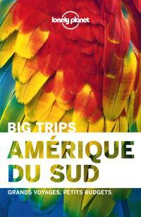 Amérique du Sud : big trips : grands voyages, petits budgets