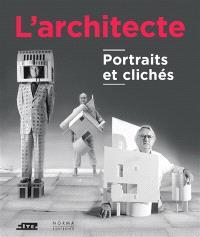 L'architecte : portraits et clichés : exposition, Paris, Cité de l'architecture et du patrimoine, du 21 avril 2016 au 4 septembre 2017