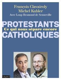 Protestants, catholiques : ce qui nous sépare encore : dialogue entre un pasteur et un prêtre