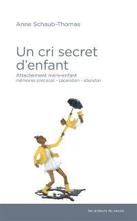 Un cri secret d'enfant : attachement mère-enfant, mémoires précoces, séparation-abandon...
