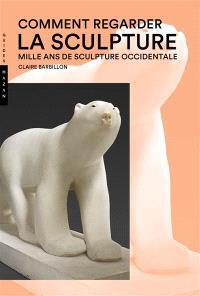 Comment regarder la sculpture : mille ans de sculpture occidentale