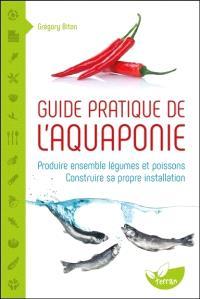 Guide pratique de l'aquaponie : produire ensemble légumes et poissons : construire sa propre installation