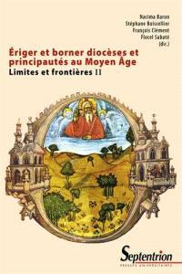 Limites et frontières. Volume 2, Eriger et borner diocèses et principautés au Moyen Age