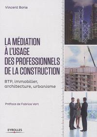 La médiation à l'usage des professionnels de la construction : BTP, immobilier, architecture, urbanisme