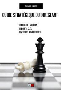 Guide stratégique du dirigeant : théories et modèles, concepts clés, pratiques d'entreprises