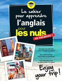 Le cahier pour apprendre l'anglais pour les nuls : en vacances ! : enjoy your trip !
