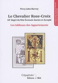 Le chevalier rose-croix, 18e degré du rite écossais ancien et accepté : les tableaux des appartements : le symbolisme des hauts gradés de la franc-maçonnerie