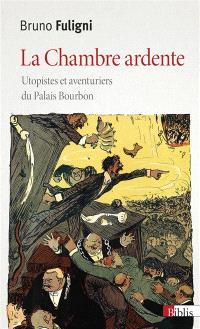 La chambre ardente : utopistes et aventuriers du Palais Bourbon