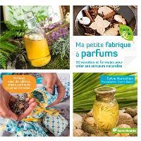 Ma petite fabrique à parfums : 50 recettes et formules pour créer ses senteurs naturelles