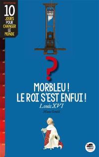Morbleu, le roi s'est enfui ! : Louis XVI