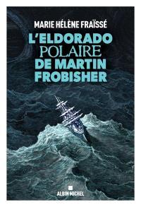 L'Eldorado polaire de Martin Frobisher : récit