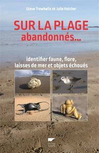 Sur la plage abandonnés... : identifier faune, flore, laisses de mer et objets échoués