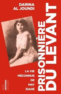 Prisonnière du Levant : la vie méconnue de May Ziadé