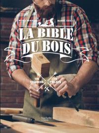 La bible du bois : 100 essences, 15 projets
