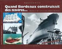 Quand Bordeaux construisait des navires... : histoire de la construction navale à Bordeaux