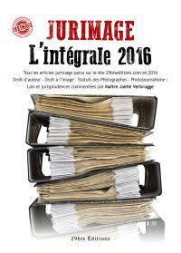 Jurimage l'intégrale 2016 : tous les articles jurimage parus sur le site 29biseditions.com en 2016, droit d'auteur, droit à l'image, statut des photographes, photojournalisme : lois et jurisprudences