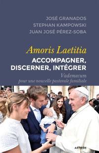 Amoris laetitia : accompagner, discerner, intégrer : vademecum pour une nouvelle pastorale familiale