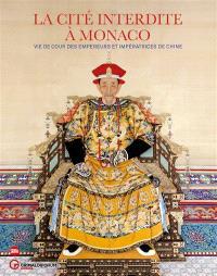 La Cité interdite à Monaco : vie de cour des empereurs et des impératrices de Chine : exposition, Monaco, Grimaldi forum, du 14 juillet au 10 septembre 2017