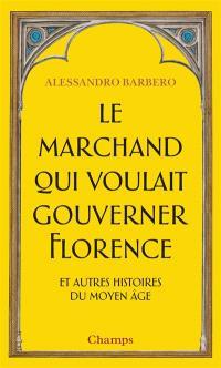 Le marchand qui voulait gouverner Florence : et autres histoires du Moyen Age